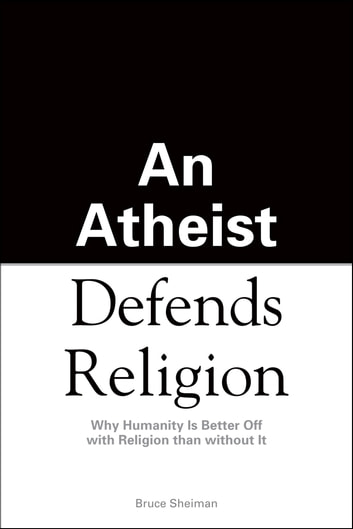 An Athiest Defends Religion - Why Humanity Is Better Off with Religion than without It ebook by Bruce Sheiman