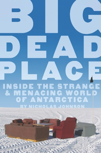 Big Dead Place - Inside the Strange and Menacing World of Antarctica ebook by Nicholas Johnson