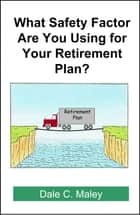 What Safety Factor Are You Using for Your Retirement Plan? ebook by Dale Maley
