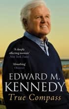 True Compass - A Memoir ebook by Senator Edward M. Kennedy