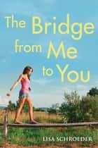 The Bridge From Me to You ebook by Lisa Schroeder