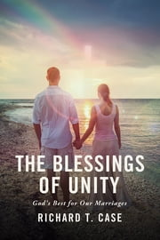 The Blessings of Unity - God's Best for Our Marriages ebook by Richard T. Case