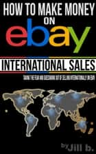How To Make Money on eBay: International Sales - Taking the Fear and Guesswork Out of Doing Business Internationally on eBay ebook by Jill b.