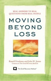Moving Beyond Loss - Real Answers to Real Questions from Real People ebook by Russell Friedman,John W. James