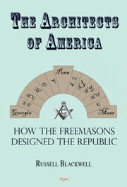 The Architects of America - How the Freemasons Designed the Republic ebook by Russell  Blackwell