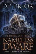 Birth of the Nameless Dwarf - How it Began (A Short Story) ebook by D.P. Prior