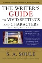The Writer's Guide to Vivid Settings and Characters: Descriptive Thesaurus - Fiction Writing Tools, #3 ebook by S. A. Soule