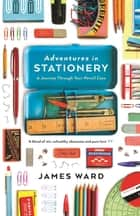 Adventures in Stationery - A Journey Through Your Pencil Case ebook by James Ward
