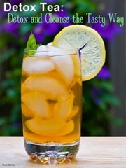 Detox Tea: Detox And Cleanse The Tasty Way ebook by Brad Shirley