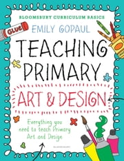 Bloomsbury Curriculum Basics: Teaching Primary Art and Design ebook by Ms Emily Gopaul