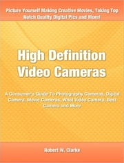 High Definition Video Cameras - A Consumer's Guide To Photography Cameras, Digital Camera, Movie Cameras, What Video Camera, Best Camera and More ebook by Robert W. Clarke