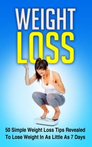 Weight Loss 50 Simple Weight Loss Tips Revealed To Lose Weight In As Little As 7 Days - Weight Loss, #1 ebook by mmorris777