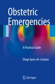 Obstetric Emergencies - A Practical Guide ebook by Diogo Ayres-de-Campos