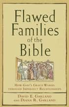 Flawed Families of the Bible - How God's Grace Works through Imperfect Relationships ebook by David E. Garland, Diana R. Garland