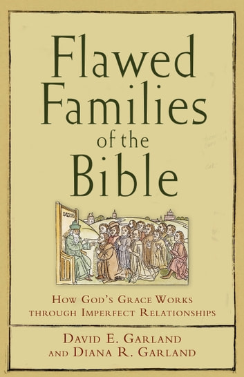 Flawed Families of the Bible - How God's Grace Works through Imperfect Relationships ebook by David E. Garland,Diana R. Garland