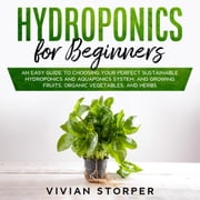 Hydroponics for Beginners: An Easy Guide to Choosing Your Perfect Sustainable Hydroponics and Aquaponics System, and Growing Fruits, Organic Vegetables, and Herbs audiobook by Vivian Storper