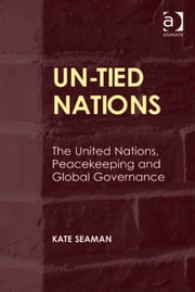 UN-Tied Nations - The United Nations, Peacekeeping and Global Governance ebook by Dr Kate Seaman