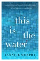 This is the Water - A Novel ebook by Yannick Murphy