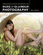 Professional Digital Techniques for Nude & Glamour Photography ebook by Bill Lemon