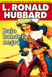 Bajo bandera negra - A Pirate Adventure of Loot, Love and War on the Open Seas ebooks by L. Ron Hubbard
