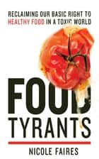 Food Tyrants - Fight for Your Right to Healthy Food in a Toxic World ebook by Nicole Faires
