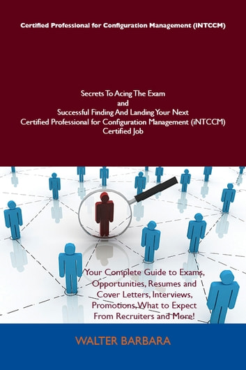 Certified Professional for Configuration Management (iNTCCM) Secrets To Acing The Exam and Successful Finding And Landing Your Next Certified Professional for Configuration Management (iNTCCM) Certified Job ebook by Walter Barbara