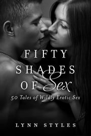 Fifty Shades of Sex - 50 Tales of Wildly Erotic Sex ebook by Lynn Styles