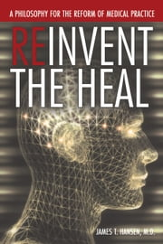 Reinvent The Heal - A Philosophy for The Reform of Medical Practice ebook by James T. Hansen, M.D.