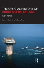 The Official History of North Sea Oil and Gas - Vol. II: Moderating the State's Role ebook by Alex Kemp