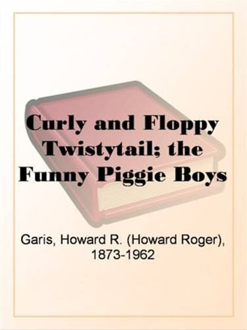 Curly And Floppy Twistytail eBook by Howard R. Garis