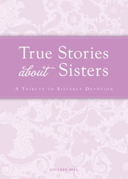 True Stories about Sisters - A tribute to sisterly devotion ebook by Colleen Sell