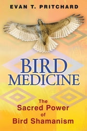 Bird Medicine - The Sacred Power of Bird Shamanism ebook by Evan T. Pritchard