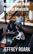Investment Real Estate Analysis: A Case Study ebook by Jeffrey Roark