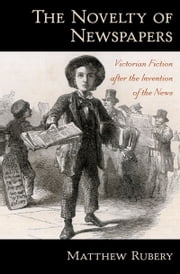 The Novelty of Newspapers: Victorian Fiction After the Invention of the News ebook by Matthew Rubery