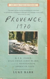 Provence, 1970 - M.F.K. Fisher, Julia Child, James Beard, and the Reinvention of American Taste ebook by Luke Barr