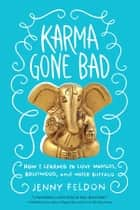 Karma Gone Bad - How I Learned to Love Mangos, Bollywood and Water Buffalo ebook by Jenny Feldon