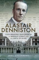 Alastair Denniston - Code-Breaking from Room 40 to Berkeley Street and the Birth of GCHQ ebook by Joel Greenberg