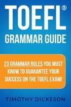 TOEFL Grammar Guide: 23 Grammar Rules You Must Know To Guarantee Your Success On The TOEFL Exam! eBook von Timothy Dickeson