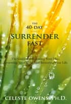 The 40-Day Surrender Fast - The Guide for Releasing Your Plan, Renewing Your Mind, and Restoring Your Life ebook by Celeste Owens