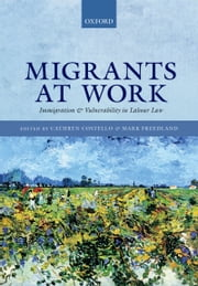 Migrants at Work: Immigration and Vulnerability in Labour Law ebook by Cathryn Costello,Mark Freedland