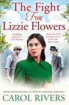 The Fight for Lizzie Flowers - the perfect wartime family saga, set in the East End of London ebook by Carol Rivers
