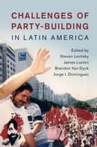 Challenges of Party-Building in Latin America ebook by Steven Levitsky, James Loxton, Brandon Van Dyck,...