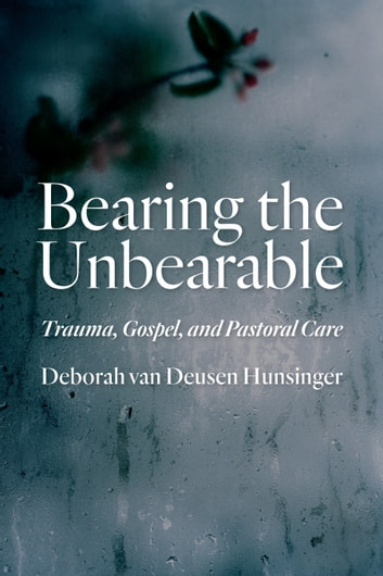 Bearing the Unbearable - Trauma, Gospel, and Pastoral Care ebook by Deborah van Deusen Hunsinger