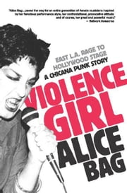 Violence Girl - East L.A. Rage to Hollywood Stage, a Chicana Punk Story ebook by Alice Bag