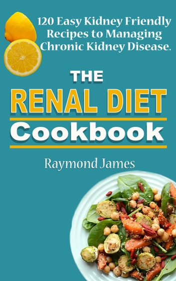 The Renal Diet Cookbook - 120 Easy Kidney Friendly Recipes to Managing Chronic Kidney Disease ebook by Raymond James