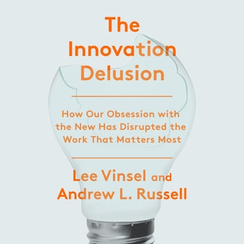 The Innovation Delusion - How Our Obsession with the New Has Disrupted the Work That Matters Most audiobook by Lee Vinsel,Andrew L. Russell