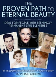 The Proven Path To Eternal Beauty - Ideal for People with Seemingly Permanent Skin Blemishes ebook by Pierre Chenxu
