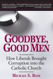 Goodbye, Good Men - How Liberals Brought Corruption into the Catholic Church ebook by Michael S. Rose
