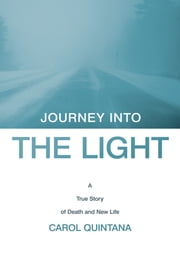 Journey into the Light - A True Story of Death and New Life ebook by Carol Quintana