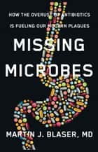 Missing Microbes - How the Overuse of Antibiotics Is Fueling Our Modern Plagues eBook by Martin Blaser